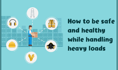 HOW TO BE SAFE AND HEALTHY WHILE HANDLING HEAVY LOADS